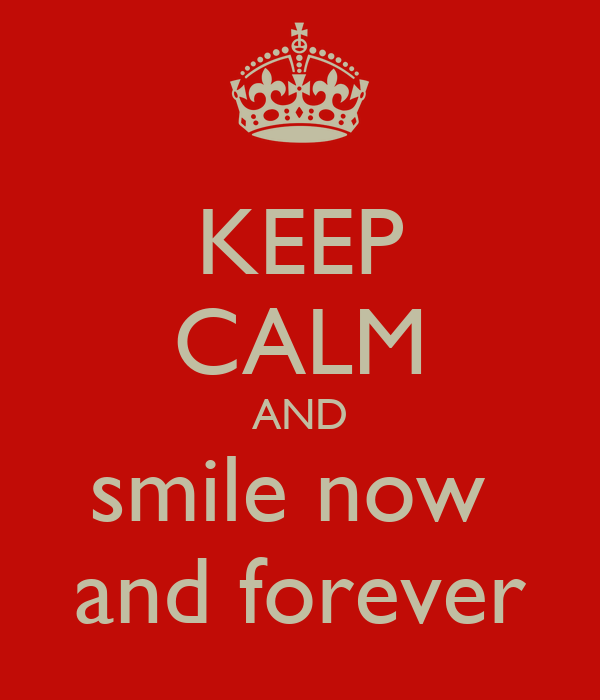 KEEP CALM AND smile now  and forever