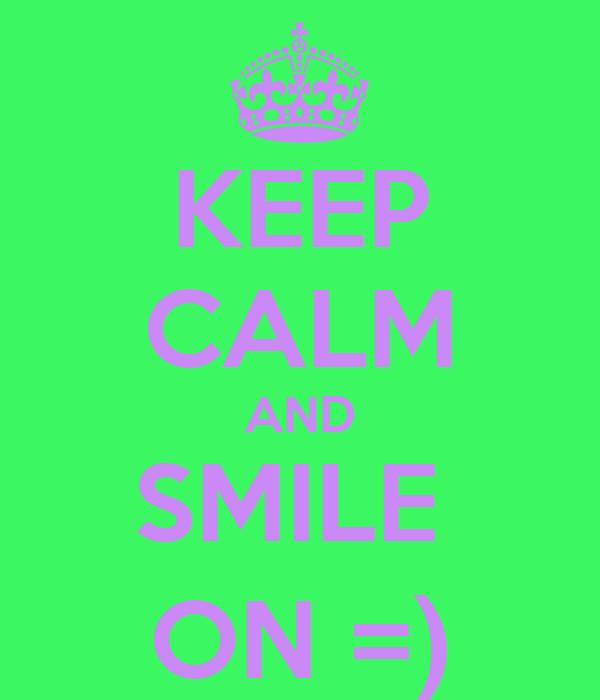 KEEP CALM AND SMILE  ON =)