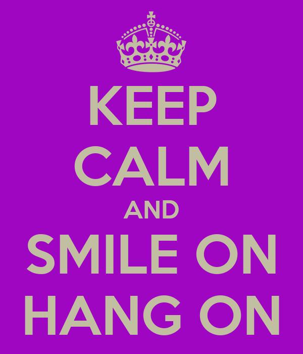 KEEP CALM AND SMILE ON HANG ON