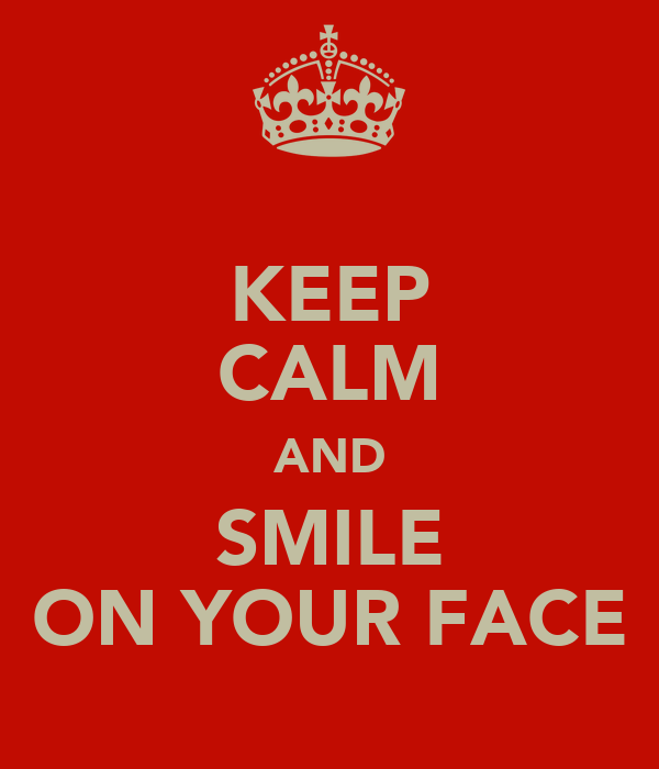 KEEP CALM AND SMILE ON YOUR FACE