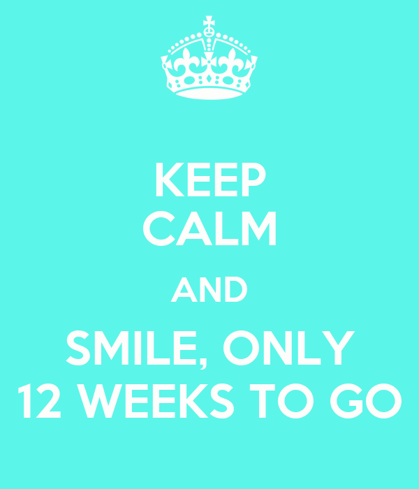 KEEP CALM AND SMILE, ONLY 12 WEEKS TO GO