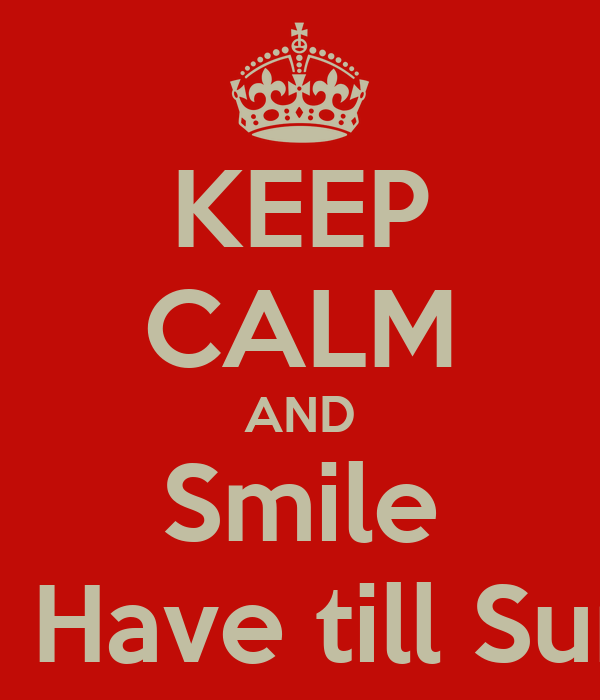 KEEP CALM AND Smile Only. Have till Sunday