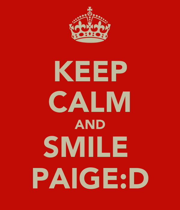 KEEP CALM AND SMILE  PAIGE:D