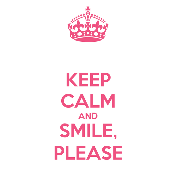 KEEP CALM AND SMILE, PLEASE