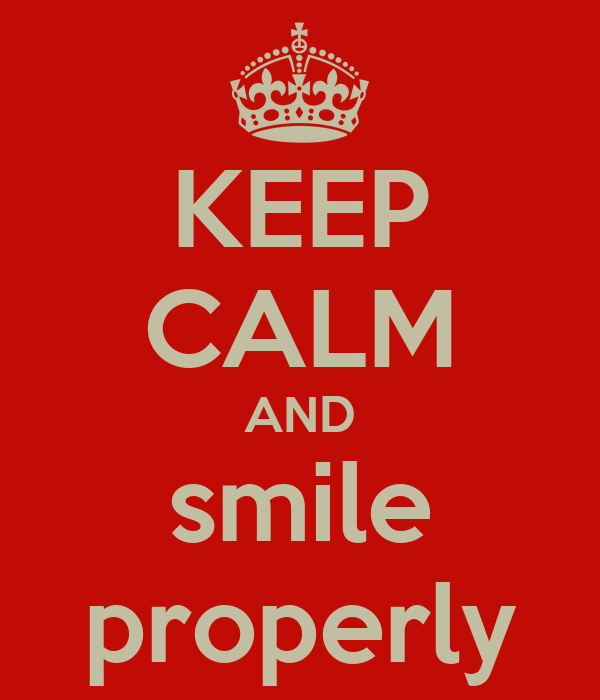 KEEP CALM AND smile properly