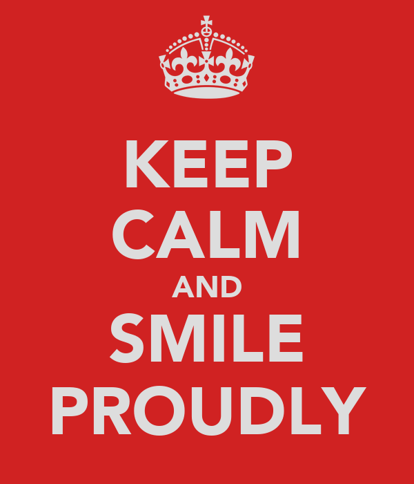KEEP CALM AND SMILE PROUDLY