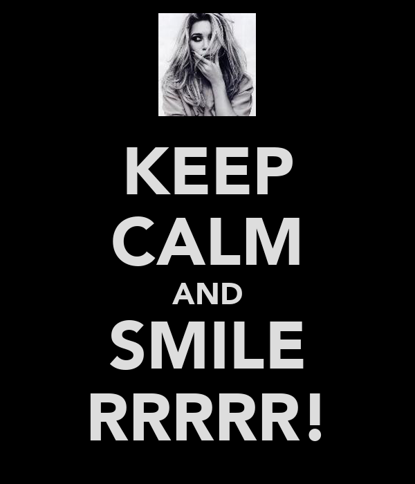 KEEP CALM AND SMILE RRRRR!