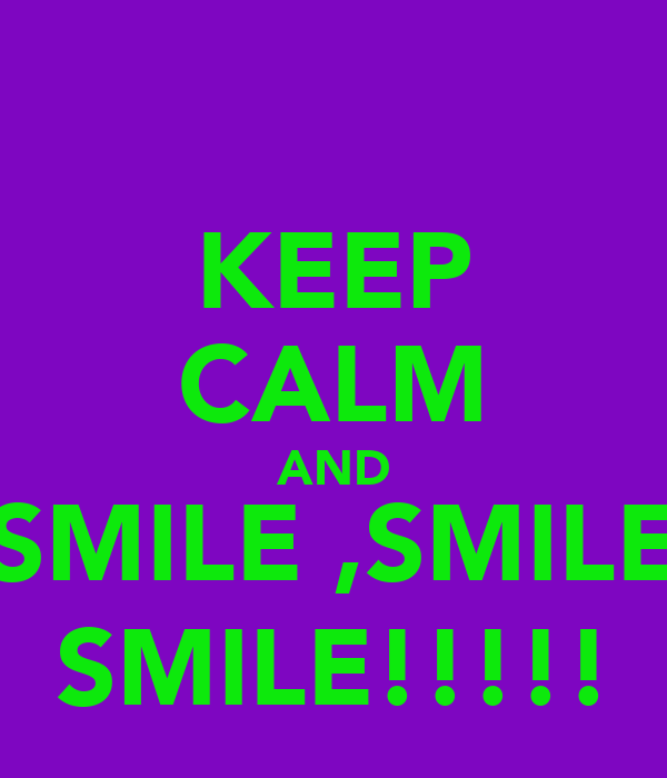 KEEP CALM AND SMILE ,SMILE SMILE!!!!!