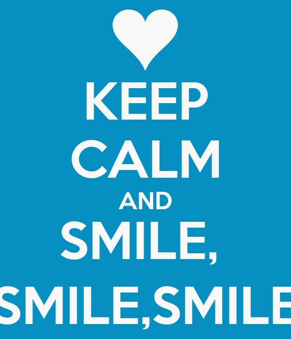 KEEP CALM AND SMILE,  SMILE,SMILE