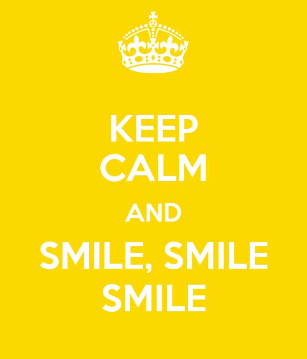KEEP CALM AND SMILE, SMILE SMILE
