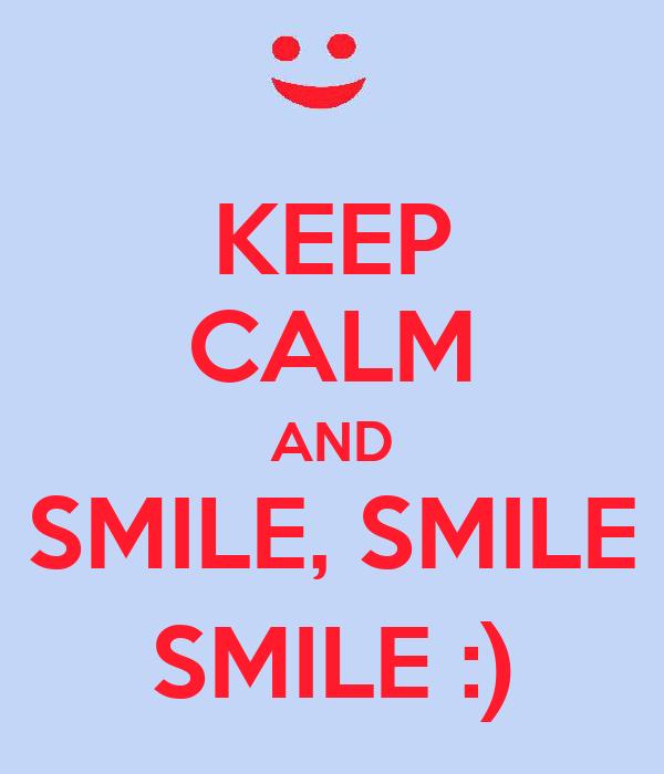 KEEP CALM AND SMILE, SMILE SMILE :)