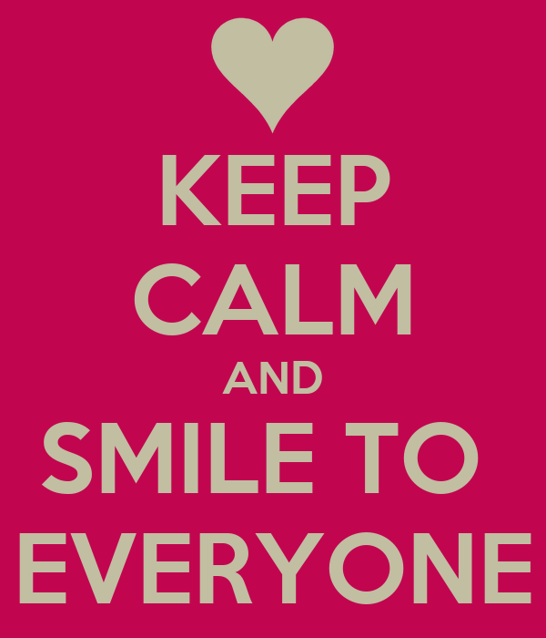 KEEP CALM AND SMILE TO  EVERYONE