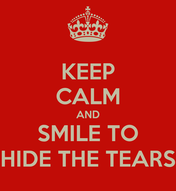 KEEP CALM AND SMILE TO HIDE THE TEARS