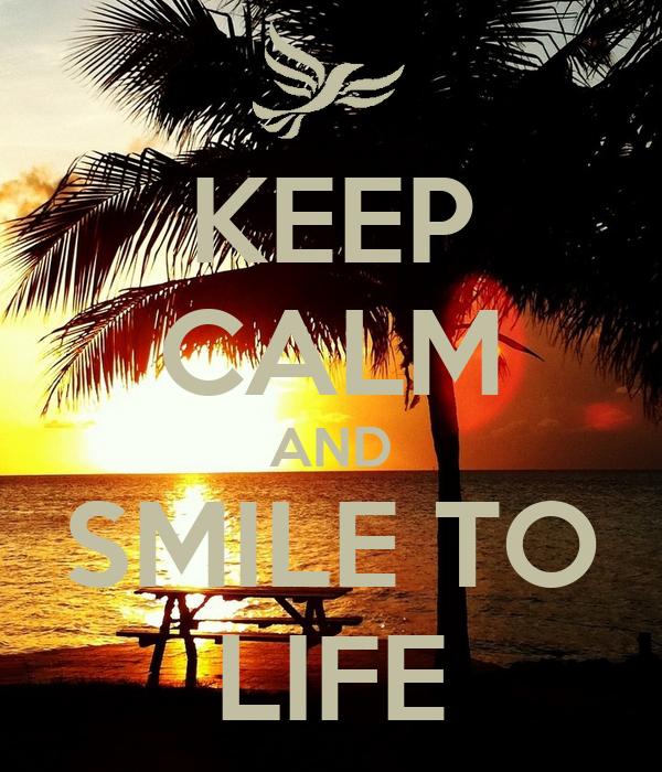 KEEP CALM AND SMILE TO LIFE