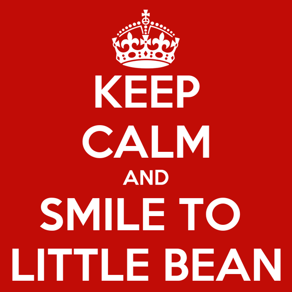 KEEP CALM AND SMILE TO  LITTLE BEAN