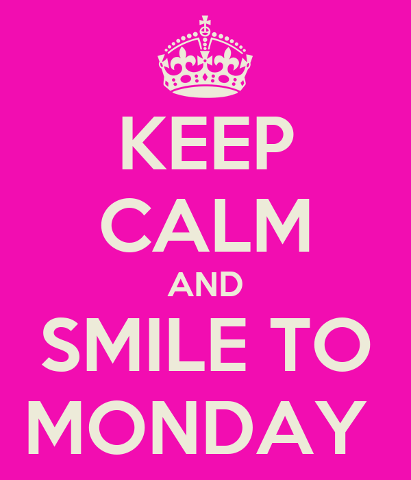 KEEP CALM AND SMILE TO MONDAY