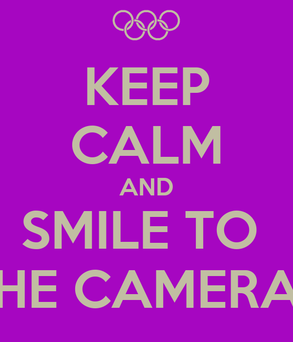 KEEP CALM AND SMILE TO  THE CAMERAS
