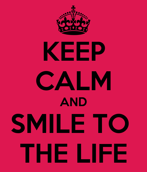 KEEP CALM AND SMILE TO  THE LIFE