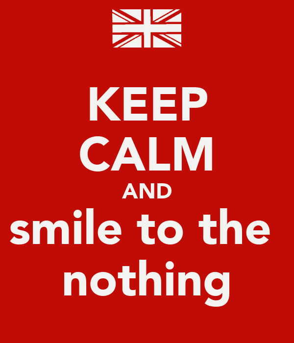 KEEP CALM AND smile to the  nothing