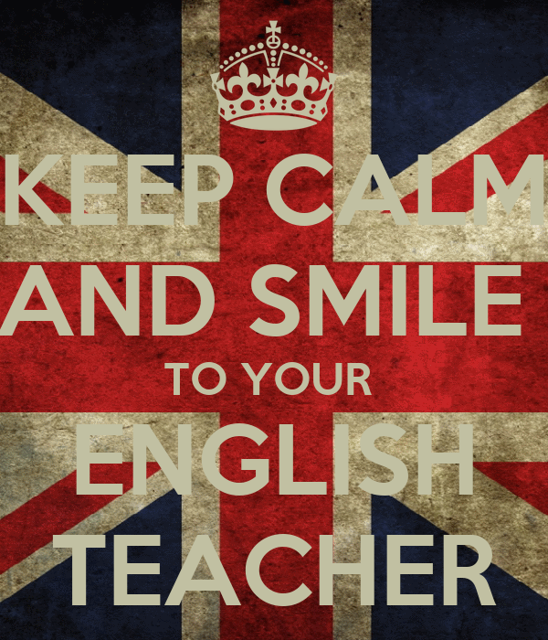 KEEP CALM AND SMILE  TO YOUR  ENGLISH  TEACHER