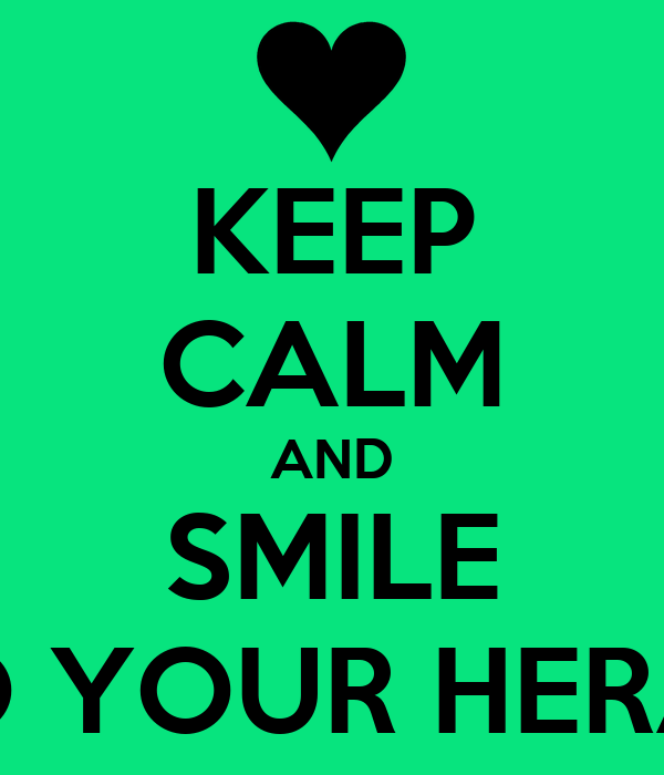 KEEP CALM AND SMILE TO YOUR HERAT