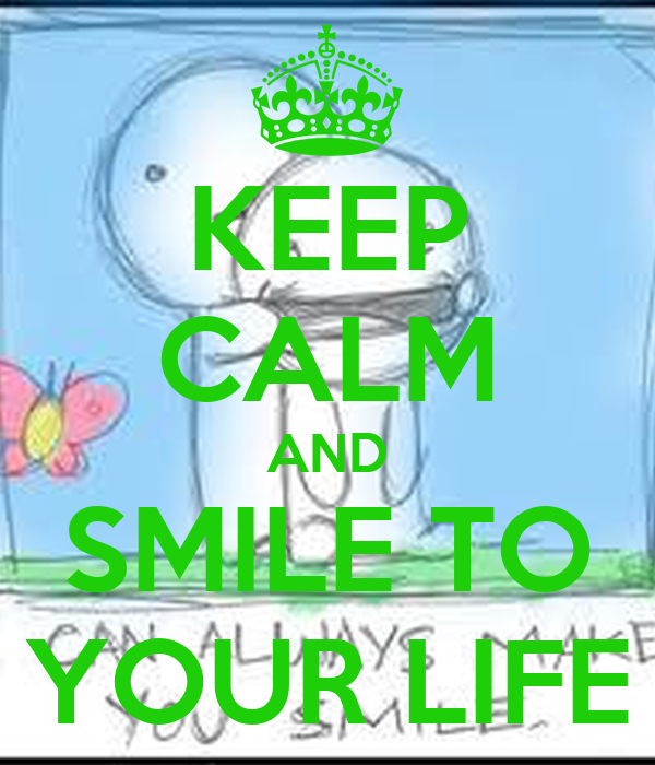 KEEP CALM AND SMILE TO YOUR LIFE