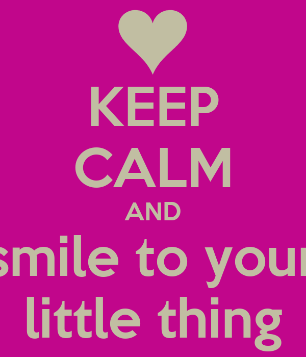 KEEP CALM AND smile to your little thing