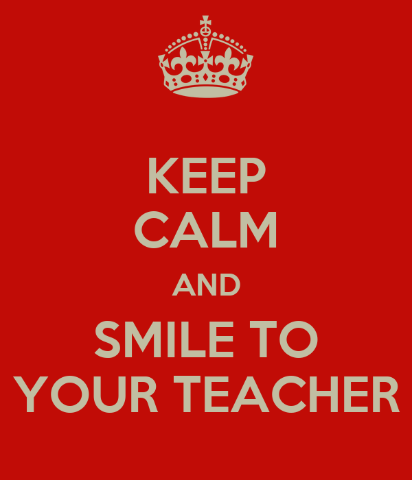 KEEP CALM AND SMILE TO YOUR TEACHER