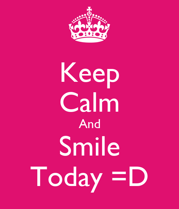 Keep Calm And Smile Today =D