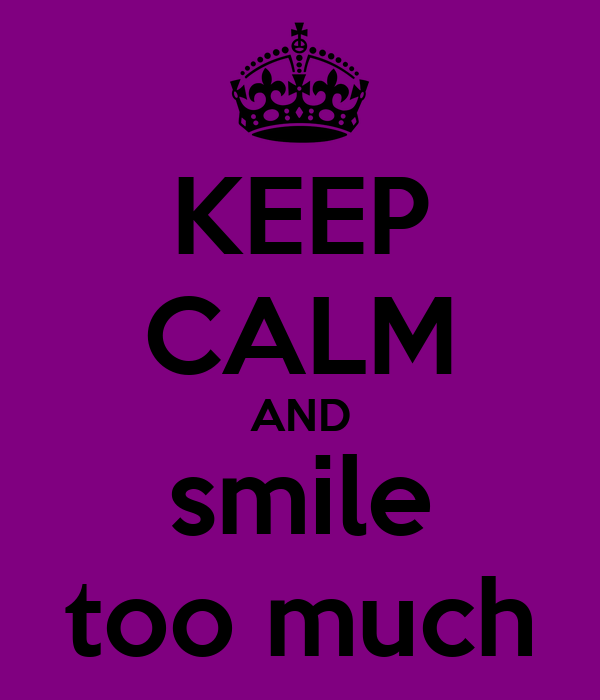 KEEP CALM AND smile too much
