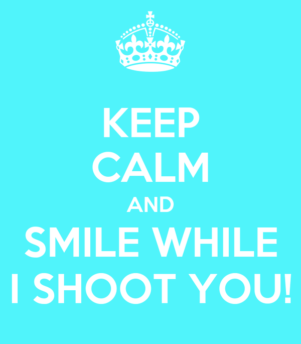 KEEP CALM AND SMILE WHILE I SHOOT YOU!