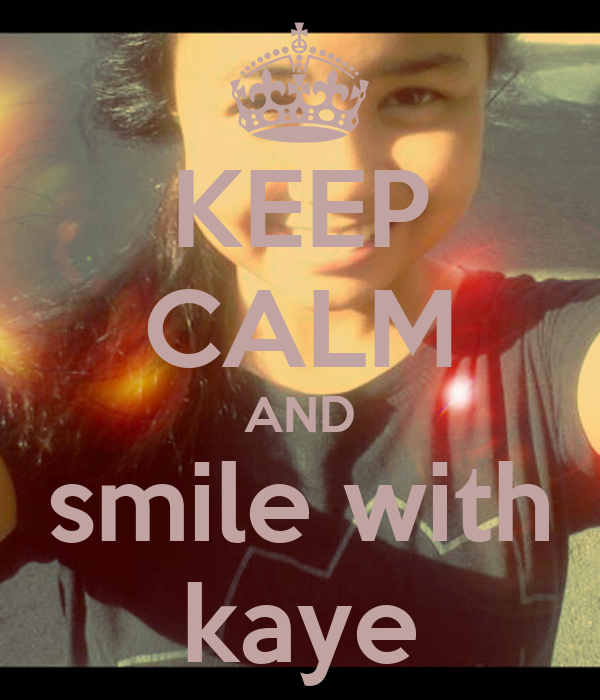 KEEP CALM AND smile with kaye