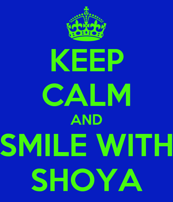 KEEP CALM AND SMILE WITH SHOYA
