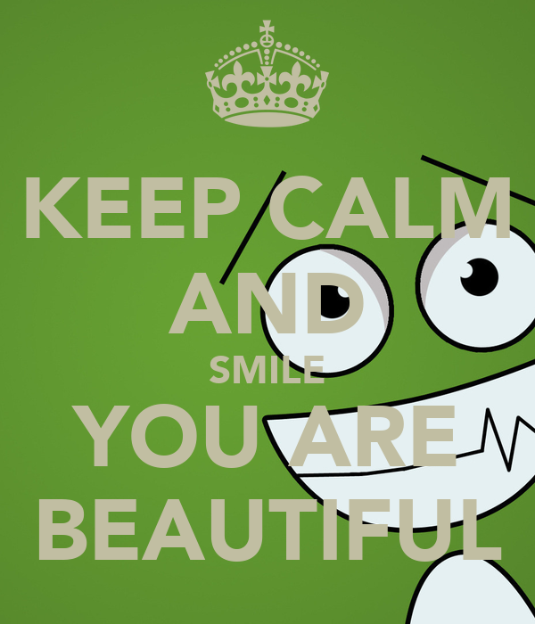 KEEP CALM AND SMILE YOU ARE BEAUTIFUL