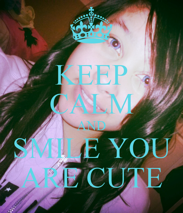 KEEP CALM AND SMILE YOU ARE CUTE