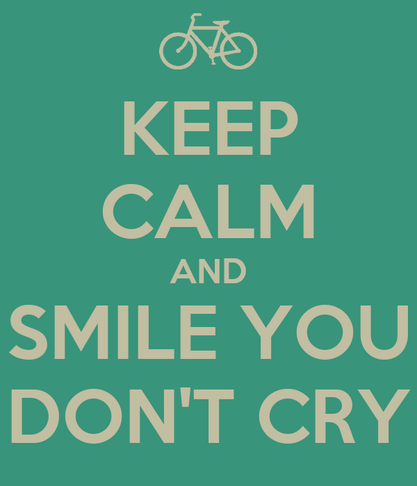 KEEP CALM AND SMILE YOU DON'T CRY