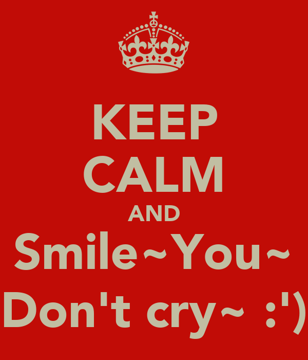 KEEP CALM AND Smile~You~ Don't cry~ :')