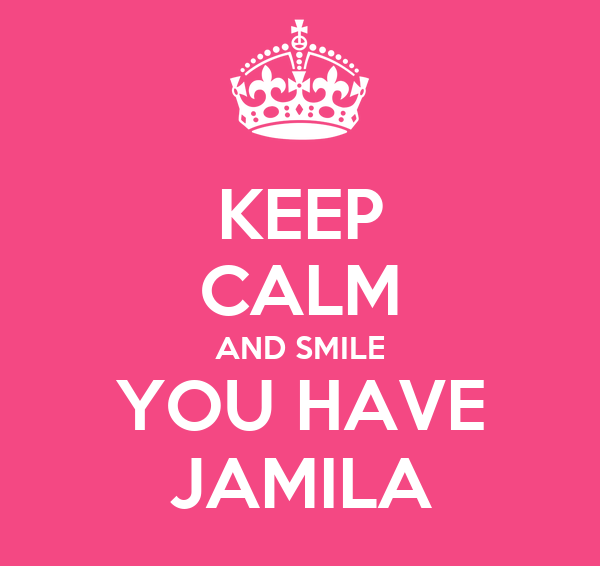 KEEP CALM AND SMILE YOU HAVE JAMILA