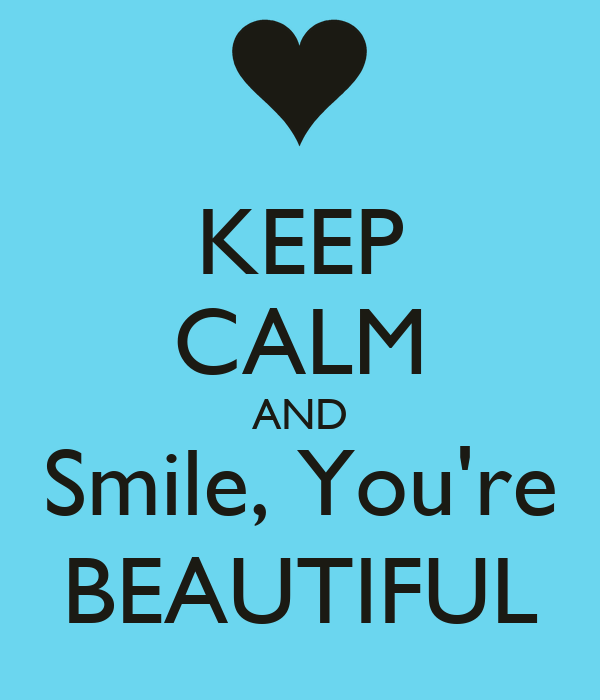 KEEP CALM AND Smile, You're BEAUTIFUL