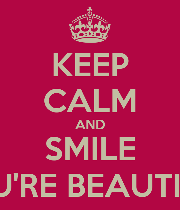 KEEP CALM AND SMILE YOU'RE BEAUTIFUL