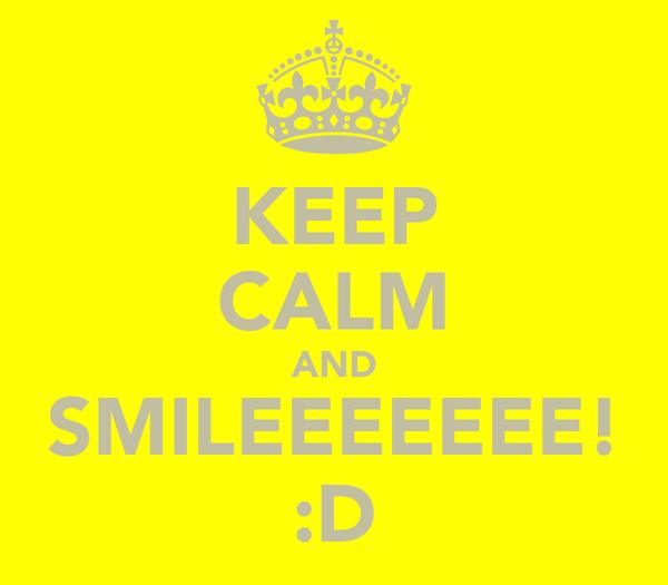 KEEP CALM AND SMILEEEEEEE! :D