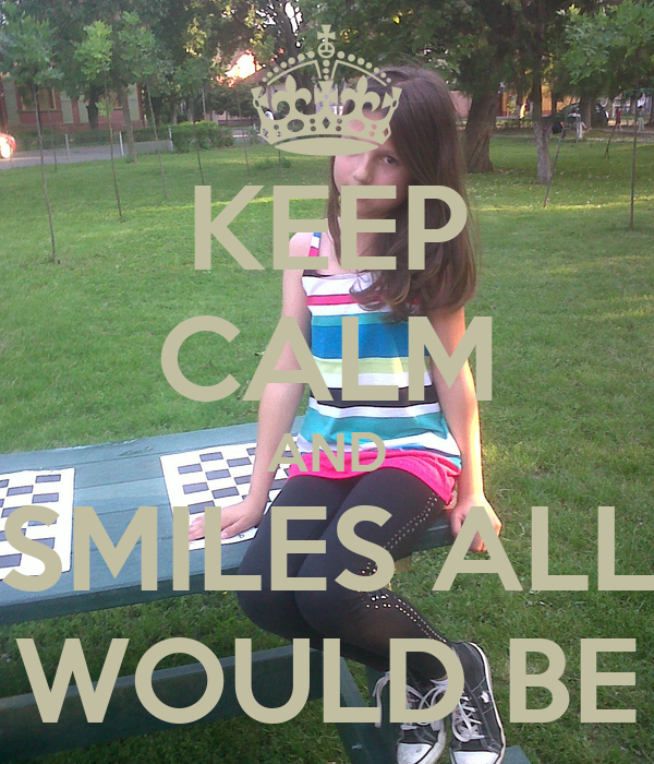 KEEP CALM AND SMILES ALL WOULD BE