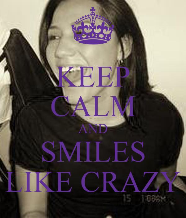 KEEP CALM AND SMILES LIKE CRAZY