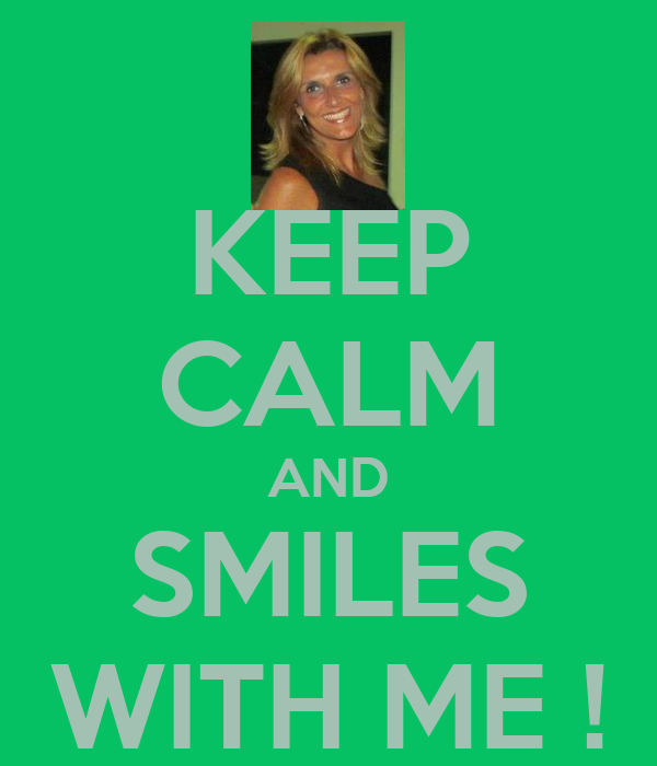 KEEP CALM AND SMILES WITH ME !