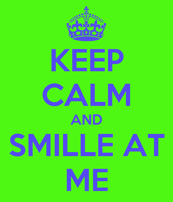 KEEP CALM AND SMILLE AT ME