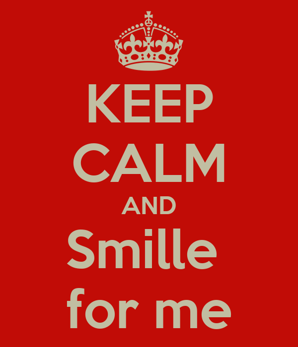 KEEP CALM AND Smille  for me