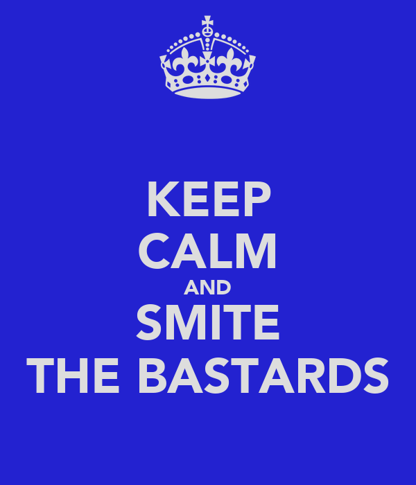 KEEP CALM AND SMITE THE BASTARDS
