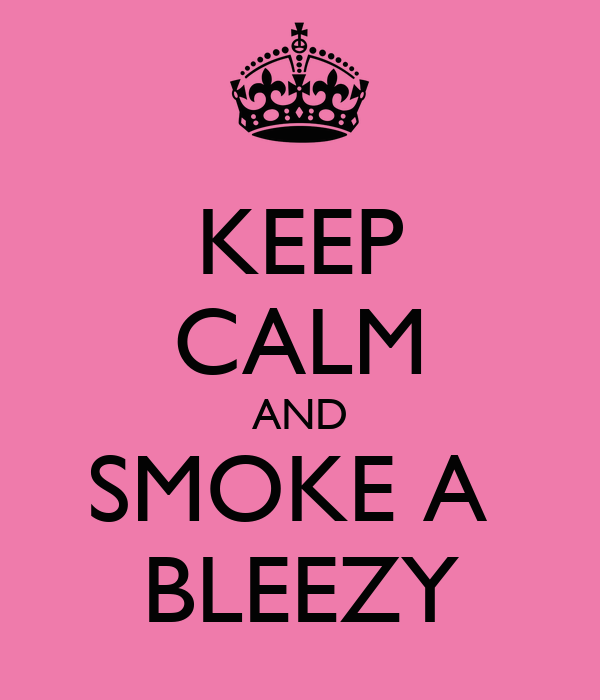 KEEP CALM AND SMOKE A  BLEEZY