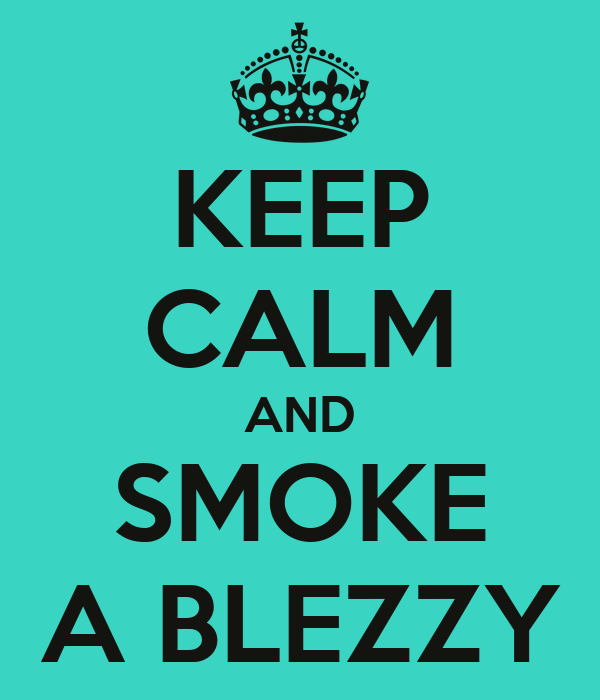 KEEP CALM AND SMOKE A BLEZZY