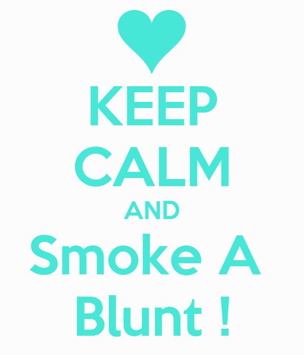 KEEP CALM AND Smoke A  Blunt !